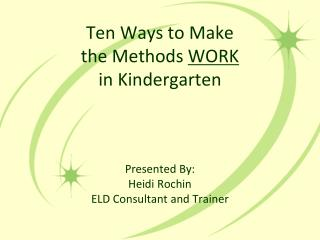 Ten Ways to Make  the Methods WORK  in Kindergarten    Presented By: Heidi Rochin ELD Consultant and Trainer