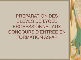 PREPARATION DES ELEVES DE LYCEE PROFESSIONNEL AUX CONCOURS D ENTREE EN FORMATION AS-AP