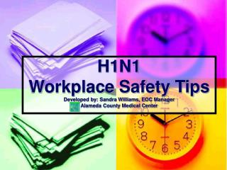 H1N1 Workplace Safety Tips Developed by: Sandra Williams, EOC Manager Alameda County Medical Center