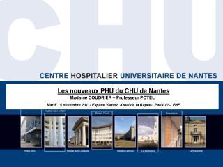 Les nouveaux PHU du CHU de Nantes Madame COUDRIER   Professeur POTEL  Mardi 15 novembre 2011- Espace Vianey  -Quai de la