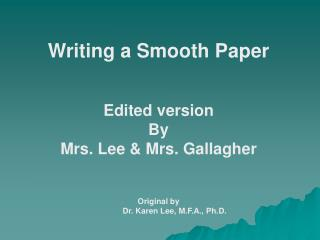 Writing a Smooth Paper   Edited version  By  Mrs. Lee  Mrs. Gallagher   Original by  Dr. Karen Lee, M.F.A., Ph.D.