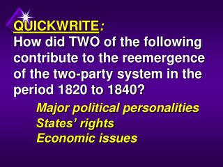 QUICKWRITE: How did TWO of the following contribute to the reemergence of the two-party system in the period 1820 to 184