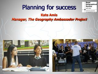 Planning for success   Kate Amis  Manager, The Geography Ambassador Project