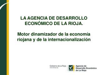 LA AGENCIA DE DESARROLLO  ECON MICO DE LA RIOJA.  Motor dinamizador de la econom a riojana y de la internacionalizaci n