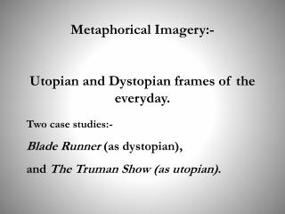 Metaphorical Imagery:-  Utopian and Dystopian frames of the everyday.
