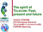 The spirit of TELECOM: Past, present and future  Yoshio UTSUMI ITU Secretary-General, TELECOM 99  INTERACTIVE 99,  FORUM
