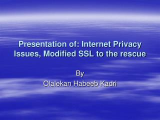 Presentation of: Internet Privacy Issues, Modified SSL to the rescue