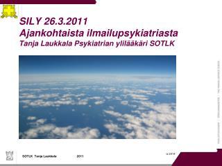 SILY 26.3.2011 Ajankohtaista ilmailupsykiatriasta Tanja Laukkala Psykiatrian ylil  k ri SOTLK