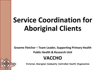 Service Coordination for Aboriginal Clients  Graeme Fletcher   Team Leader, Supporting Primary Health  Public Health  Re