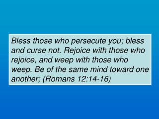 Bless those who persecute you; bless and curse not. Rejoice with those who rejoice, and weep with those who weep. Be of