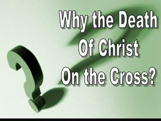 Why the Death Of Christ On the Cross