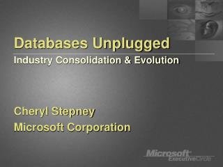 Databases Unplugged Industry Consolidation  Evolution   Cheryl Stepney Microsoft Corporation