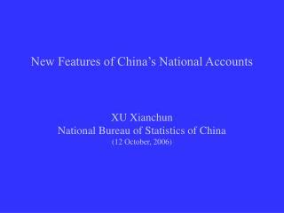 New Features of China s National Accounts    XU Xianchun National Bureau of Statistics of China 12 October, 2006