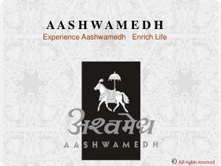 A A S H W A M E D H              Experience Aashwamedh   Enrich Life
