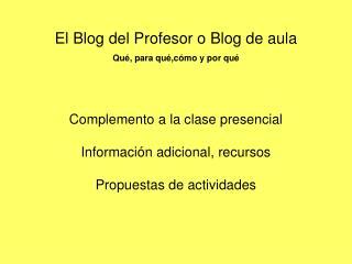 El Blog del Profesor o Blog de aula Qu , para qu ,c mo y por qu     Complemento a la clase presencial  Informaci n adici