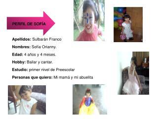 PERFIL DE SOF A  Apellidos: Sulbar n Franco Nombres: Sof a Orianny. Edad: 4 a os y 4 meses. Hobby: Bailar y cantar. Estu
