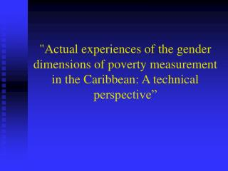 Actual experiences of the gender dimensions of poverty measurement in the Caribbean: A technical perspective