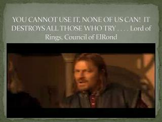 YOU CANNOT USE IT, NONE OF US CAN  IT DESTROYS ALL THOSE WHO TRY . . . . Lord of Rings, Council of ElRond
