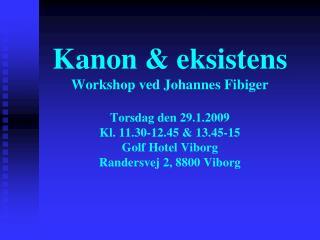 Kanon  eksistens Workshop ved Johannes Fibiger   Torsdag den 29.1.2009  Kl. 11.30-12.45  13.45-15 Golf Hotel Viborg Rand