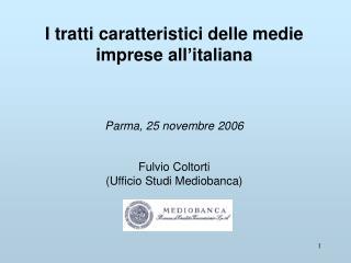 I tratti caratteristici delle medie imprese all italiana     Parma, 25 novembre 2006   Fulvio Coltorti  Ufficio Studi Me