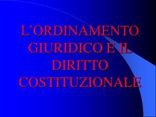 L ORDINAMENTO GIURIDICO E IL DIRITTO COSTITUZIONALE