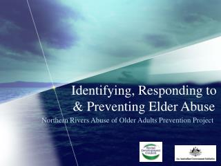 Identifying, Responding to  Preventing Elder Abuse