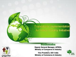 Traceability implementation          - An Indian Quality Initiative       Sudhanshu Deputy General Manager, APEDA,  Mini