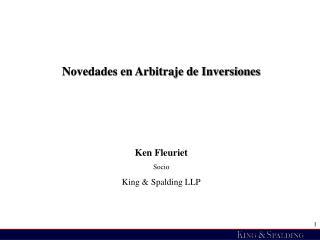Novedades en Arbitraje de Inversiones    Ken Fleuriet Socio King  Spalding LLP