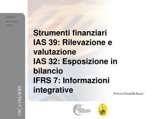 Strumenti finanziari IAS 39: Rilevazione e valutazione IAS 32: Esposizione in bilancio IFRS 7: Informazioni integrative