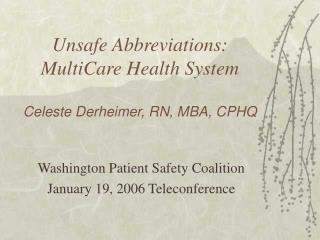 Unsafe Abbreviations: MultiCare Health System  Celeste Derheimer, RN, MBA, CPHQ
