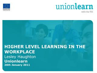 HIGHER LEVEL LEARNING IN THE WORKPLACE Lesley Haughton  Unionlearn 26th January 2011