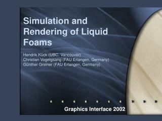 Simulation and Rendering of Liquid Foams  Hendrik K ck UBC, Vancouver Christian Vogelgsang FAU Erlangen, Germany G nther