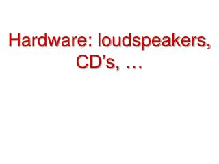 Hardware: loudspeakers, CD s,