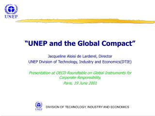 UNEP and the Global Compact   Jacqueline Aloisi de Larderel, Director UNEP Division of Technology, Industry and Economi