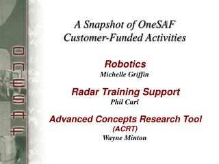 A Snapshot of OneSAF  Customer-Funded Activities   Robotics Michelle Griffin    Radar Training Support Phil Curl    Adva
