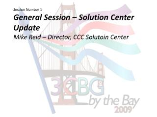 Session Number 1 General Session   Solution Center Update Mike Reid   Director, CCC Solutoin Center