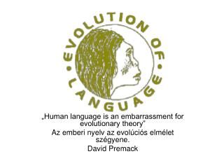 Human language is an embarrassment for evolutionary theory  Az emberi nyelv az evol ci s elm let sz gyene. David Premac