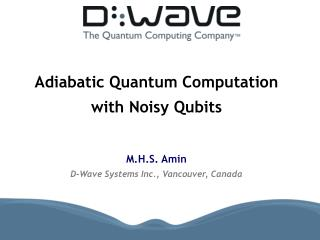 Adiabatic Quantum Computation  with Noisy Qubits   M.H.S. Amin D-Wave Systems Inc., Vancouver, Canada