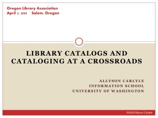 Library Catalogs and CatalogING At a CROSSROADS   Allyson Carlyle Information School University of Washington