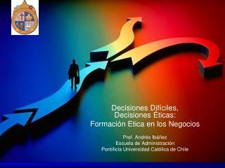 Decisiones Dif ciles,  Decisiones  ticas: Formaci n Etica en los Negocios  Prof. Andr s Ib  ez Escuela de Administraci n
