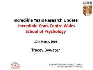 Incredible Years Research Update    Incredible Years Centre Wales School of Psychology  17th March, 2010  Tracey Bywater