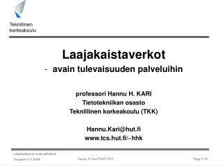 Laajakaistaverkot avain tulevaisuuden palveluihin   professori Hannu H. KARI Tietotekniikan osasto Teknillinen korkeakou