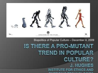 Is There a Pro-Mutant Trend in Popular Culture J. Hughes Institute for Ethics and  emerging technologies
