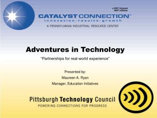 Adventures in Technology  Partnerships for real-world experience   Presented by:  Maureen A. Ryan Manager, Education Ini