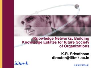 Knowledge Networks: Building Knowledge Estates for future Society of Organizations  K.R. Srivathsan directoriiitmk.ac