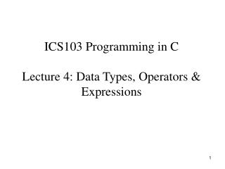 ICS103 Programming in C  Lecture 4: Data Types, Operators  Expressions