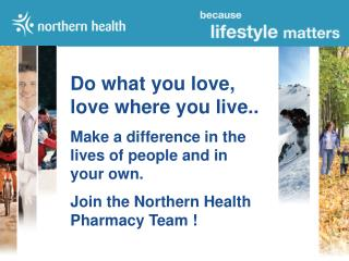 Do what you love, love where you live.. Make a difference in the lives of people and in your own. Join the Northern Heal