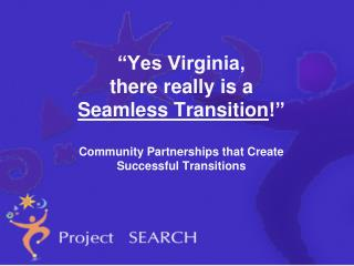 Yes Virginia,  there really is a  Seamless Transition   Community Partnerships that Create  Successful Transitions