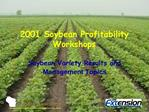 2001 Soybean Profitability Workshops  Soybean Variety Results and Management Topics