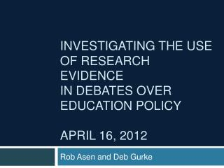 Investigating the Use  of Research Evidence  in Debates over  Education Policy  April 16, 2012
